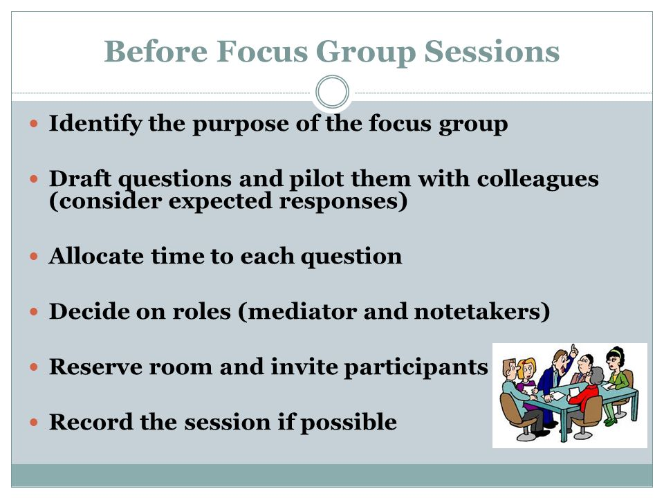 Before Focus Group Sessions Identify the purpose of the focus group Draft questions and pilot them with colleagues (consider expected responses) Allocate time to each question Decide on roles (mediator and notetakers) Reserve room and invite participants Record the session if possible