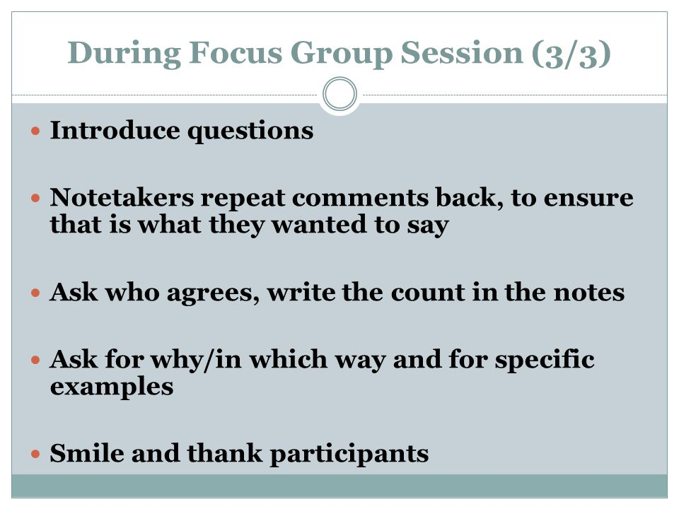 During Focus Group Session (3/3) Introduce questions Notetakers repeat comments back, to ensure that is what they wanted to say Ask who agrees, write the count in the notes Ask for why/in which way and for specific examples Smile and thank participants