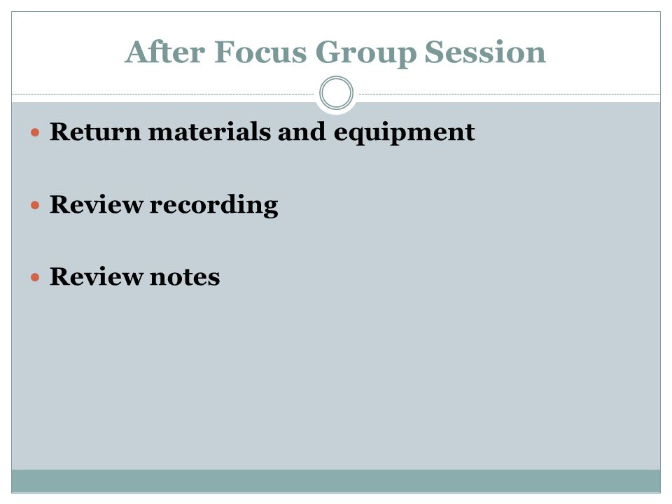 After Focus Group Session Return materials and equipment Review recording Review notes