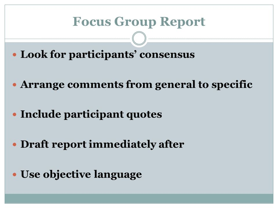 Focus Group Report Look for participants' consensus Arrange comments from general to specific Include participant quotes Draft report immediately after Use objective language