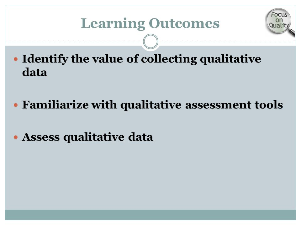 Learning Outcomes Identify the value of collecting qualitative data Familiarize with qualitative assessment tools Assess qualitative data