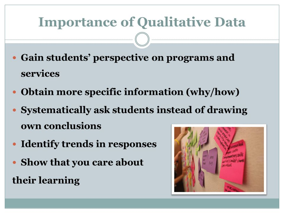 Importance of Qualitative Data Gain students' perspective on programs and services Obtain more specific information (why/how) Systematically ask students instead of drawing own conclusions Identify trends in responses Show that you care about their learning