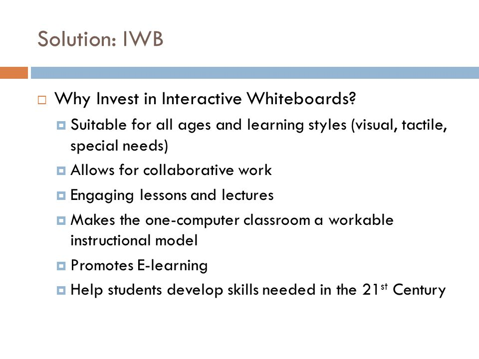 Solution: IWB  Why Invest in Interactive Whiteboards?  Suitable for all ages and learning styles (visual, tactile, special needs)  Allows for colla