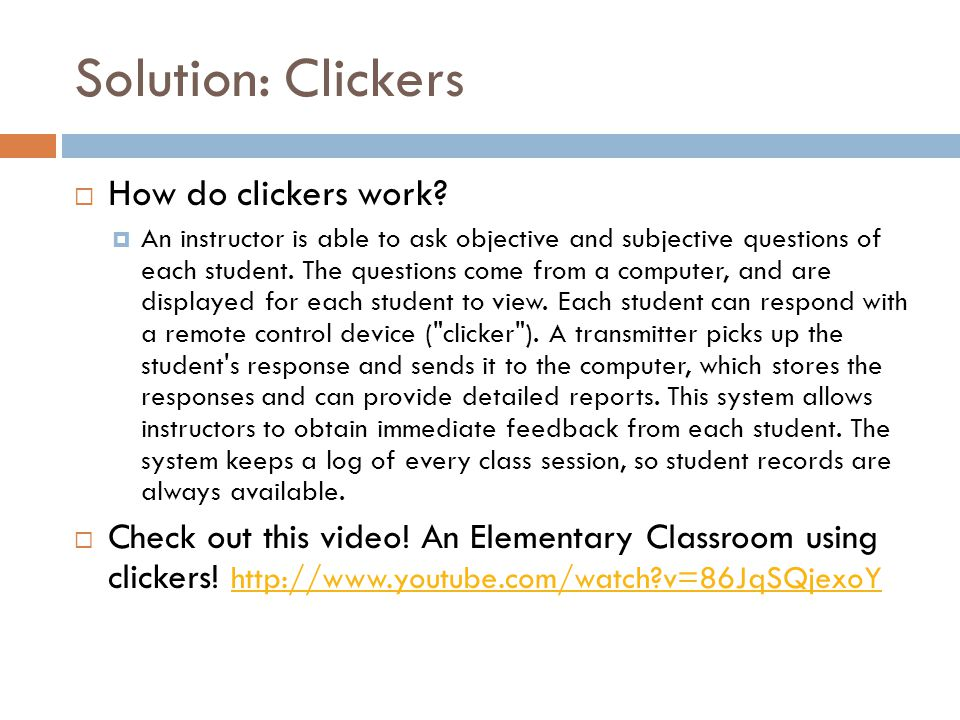 Solution: Clickers  How do clickers work?  An instructor is able to ask objective and subjective questions of each student. The questions come from