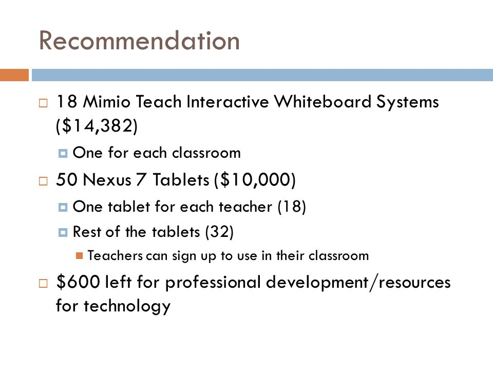 Recommendation  18 Mimio Teach Interactive Whiteboard Systems ($14,382)  One for each classroom  50 Nexus 7 Tablets ($10,000)  One tablet for each