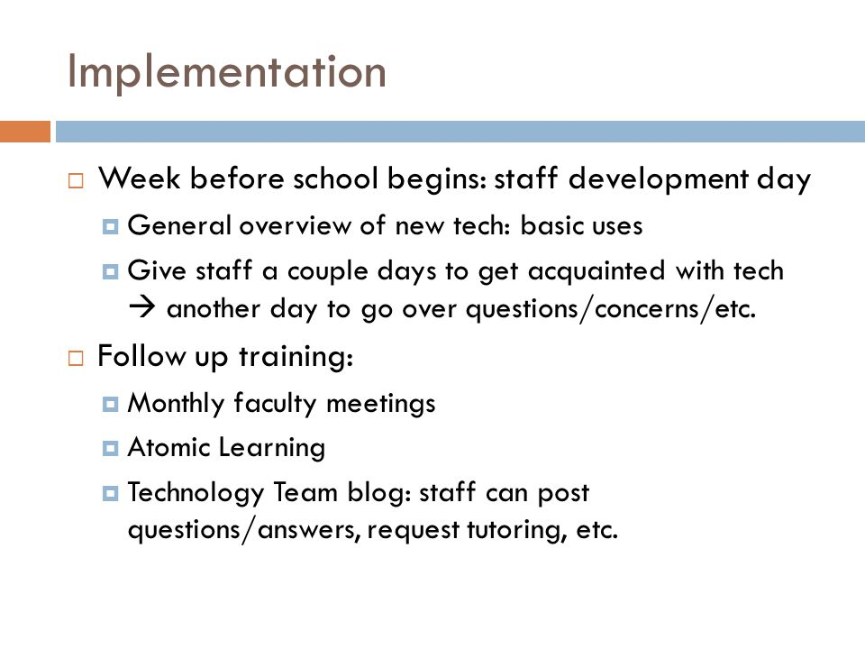 Implementation  Week before school begins: staff development day  General overview of new tech: basic uses  Give staff a couple days to get acquainted with tech  another day to go over questions/concerns/etc.