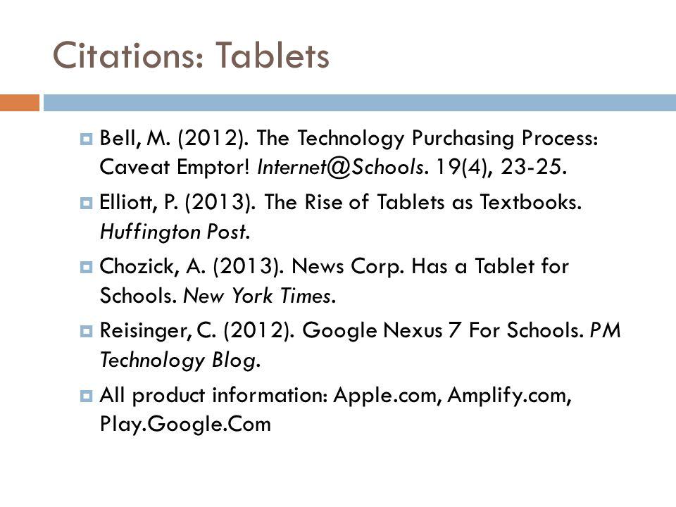 Citations: Tablets  Bell, M. (2012). The Technology Purchasing Process: Caveat Emptor! Internet@Schools. 19(4), 23-25.  Elliott, P. (2013). The Rise