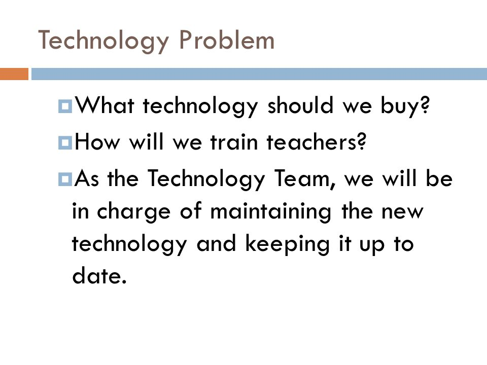 Technology Problem  What technology should we buy?  How will we train teachers?  As the Technology Team, we will be in charge of maintaining the ne