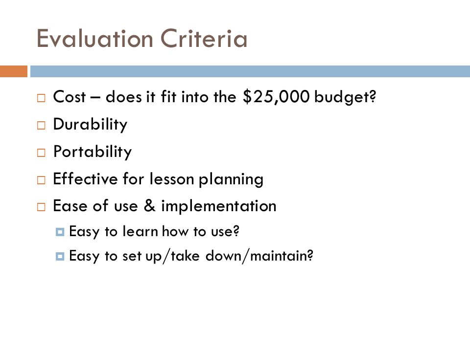 Evaluation Criteria  Cost – does it fit into the $25,000 budget?  Durability  Portability  Effective for lesson planning  Ease of use & implement