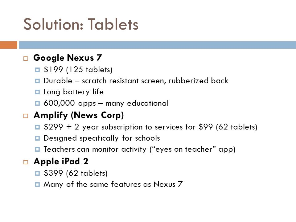 Solution: Tablets  Google Nexus 7  $199 (125 tablets)  Durable – scratch resistant screen, rubberized back  Long battery life  600,000 apps – many educational  Amplify (News Corp)  $299 + 2 year subscription to services for $99 (62 tablets)  Designed specifically for schools  Teachers can monitor activity ( eyes on teacher app)  Apple iPad 2  $399 (62 tablets)  Many of the same features as Nexus 7