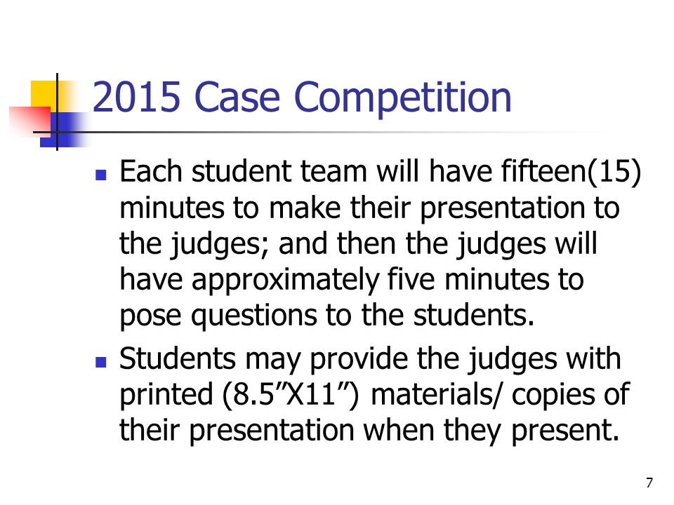 2015 Case Competition Each student team will have fifteen(15) minutes to make their presentation to the judges; and then the judges will have approximately five minutes to pose questions to the students.