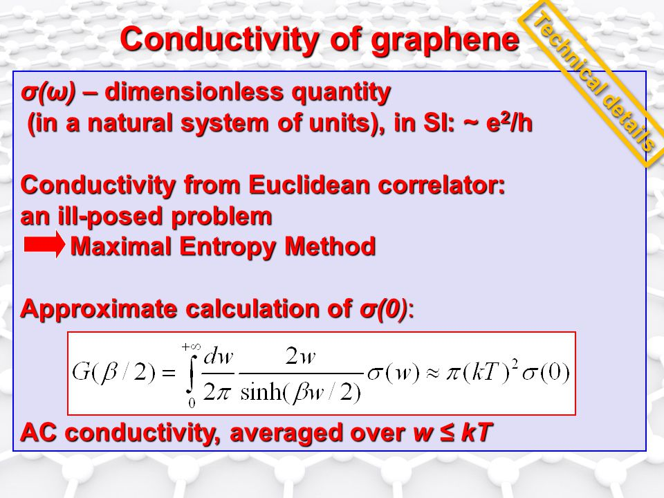 Conductivity of graphene σ(ω) – dimensionless quantity (in a natural system of units), in SI: ~ e 2 /h (in a natural system of units), in SI: ~ e 2 /h Conductivity from Euclidean correlator: an ill-posed problem Maximal Entropy Method Maximal Entropy Method Approximate calculation of σ(0): AC conductivity, averaged over w ≤ kT Technical details