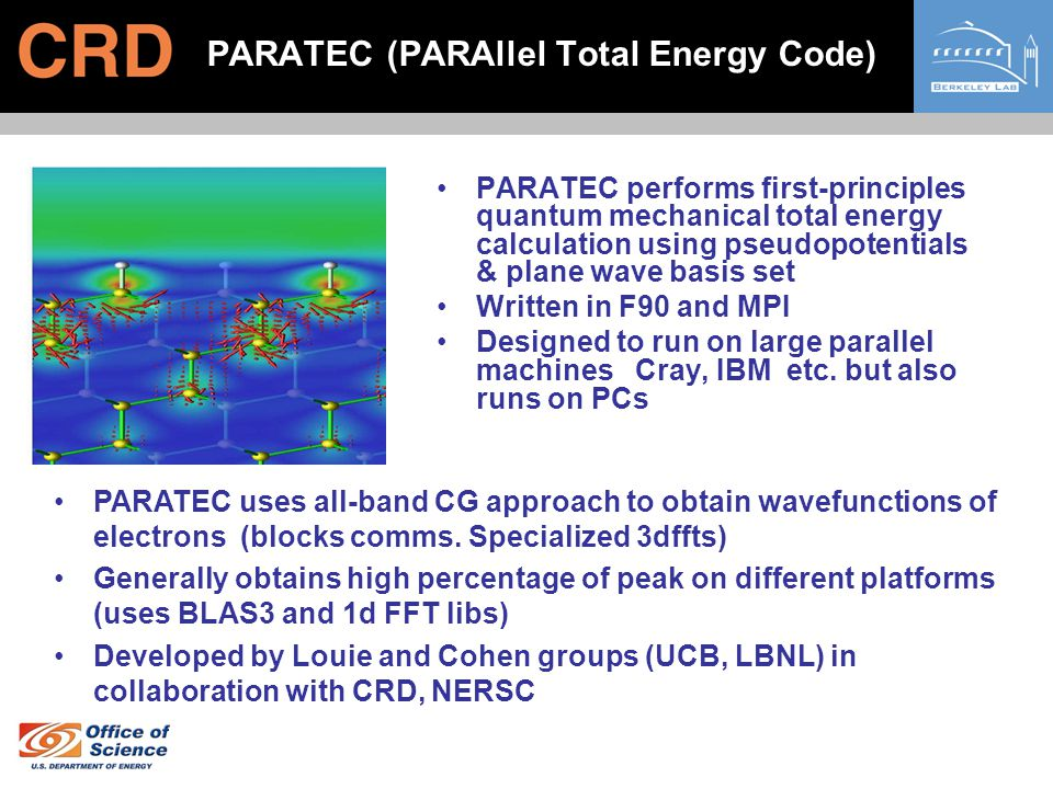 PARATEC (PARAllel Total Energy Code) PARATEC performs first-principles quantum mechanical total energy calculation using pseudopotentials & plane wave basis set Written in F90 and MPI Designed to run on large parallel machines Cray, IBM etc.