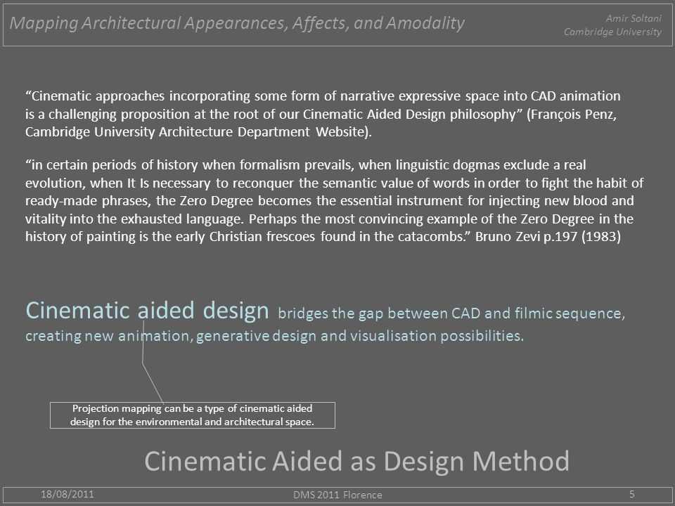 Cinematic Aided as Design Method 18/08/2011 DMS 2011 Florence 5 Cinematic approaches incorporating some form of narrative expressive space into CAD animation is a challenging proposition at the root of our Cinematic Aided Design philosophy (François Penz, Cambridge University Architecture Department Website).