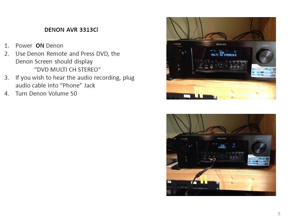 9 DENON AVR 3313Ci 1.Power ON Denon 2.Use Denon Remote and Press DVD, the Denon Screen should display DVD MULTI CH STEREO 3.If you wish to hear the audio recording, plug audio cable into Phone Jack 4.Turn Denon Volume 50