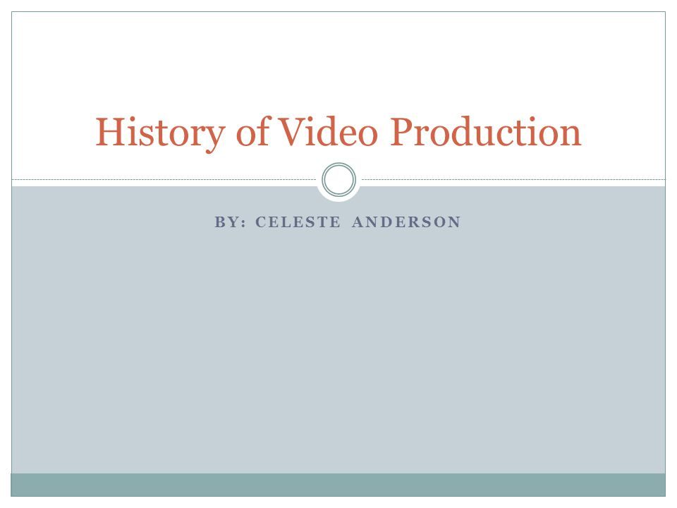 BY: CELESTE ANDERSON History of Video Production