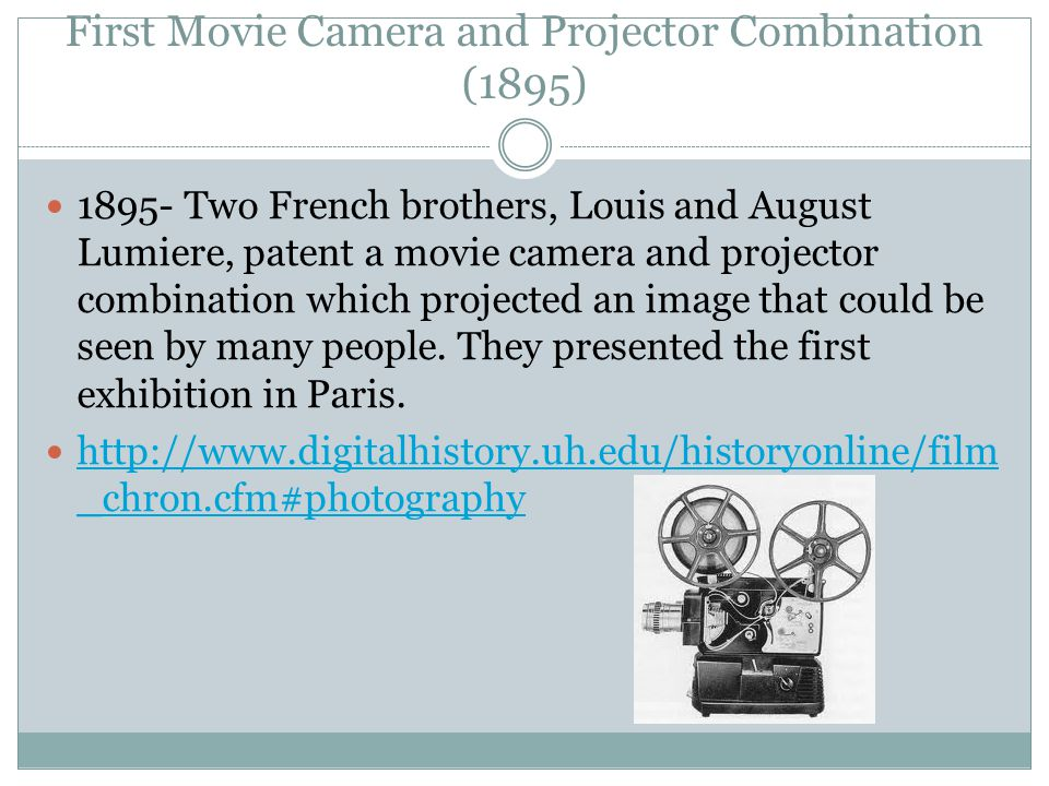 First Movie Camera and Projector Combination (1895) 1895- Two French brothers, Louis and August Lumiere, patent a movie camera and projector combination which projected an image that could be seen by many people.