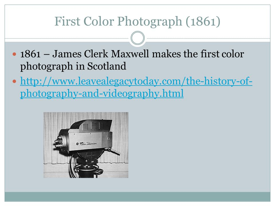 First Color Photograph (1861) 1861 – James Clerk Maxwell makes the first color photograph in Scotland http://www.leavealegacytoday.com/the-history-of-