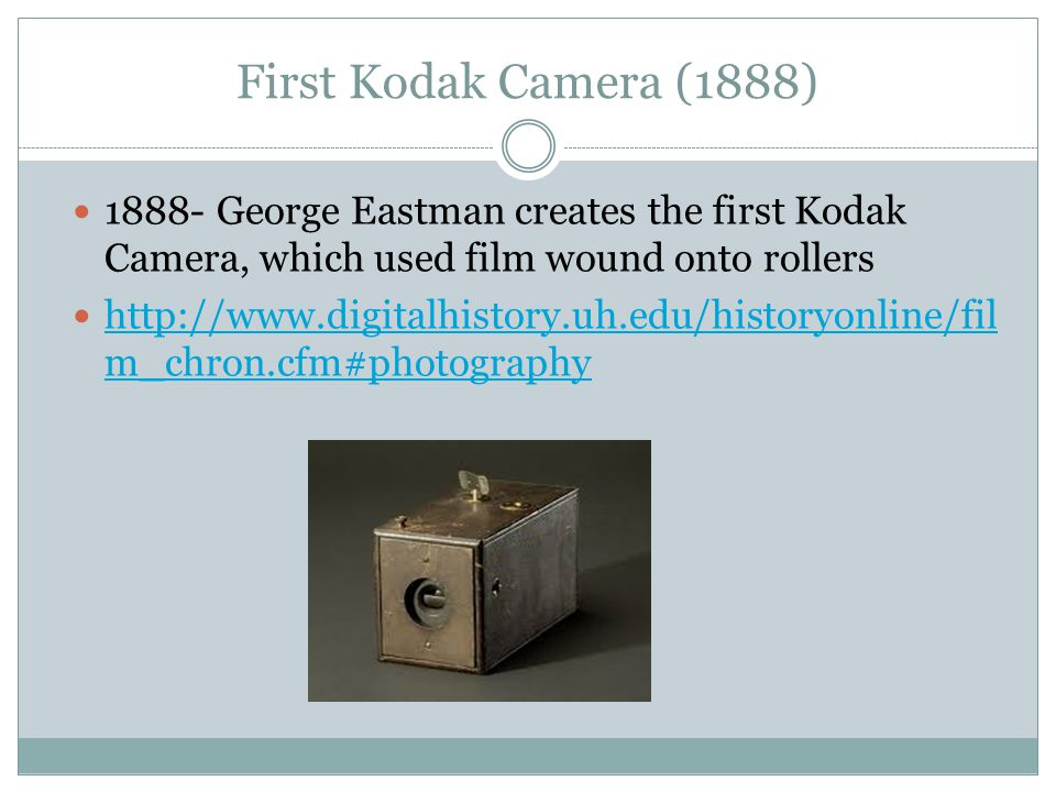 First Kodak Camera (1888) 1888- George Eastman creates the first Kodak Camera, which used film wound onto rollers http://www.digitalhistory.uh.edu/historyonline/fil m_chron.cfm#photography http://www.digitalhistory.uh.edu/historyonline/fil m_chron.cfm#photography