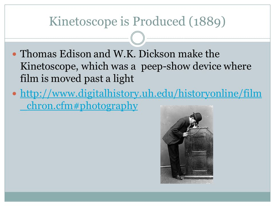 Kinetoscope is Produced (1889) Thomas Edison and W.K. Dickson make the Kinetoscope, which was a peep-show device where film is moved past a light http