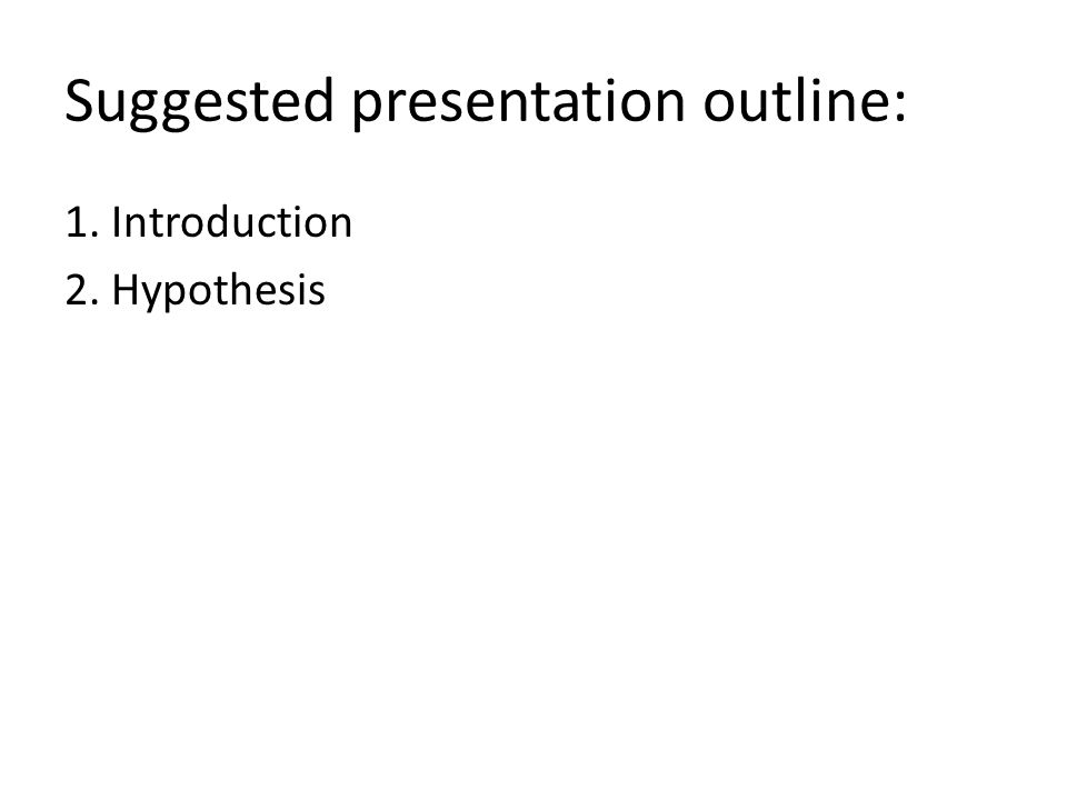 Suggested presentation outline: 1. Introduction 2. Hypothesis