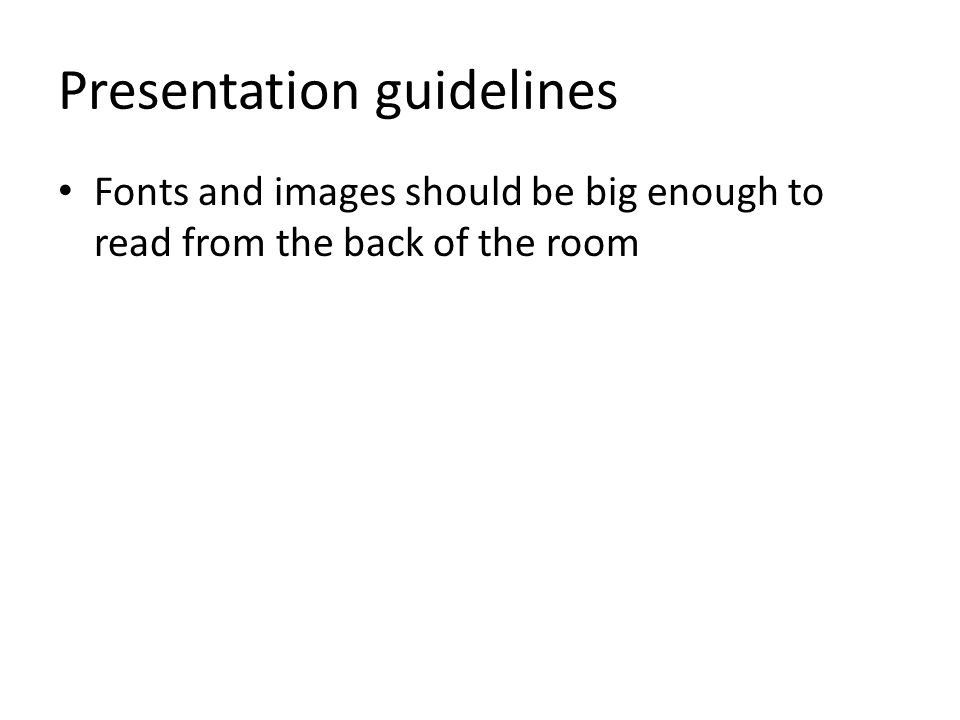 Presentation guidelines Fonts and images should be big enough to read from the back of the room