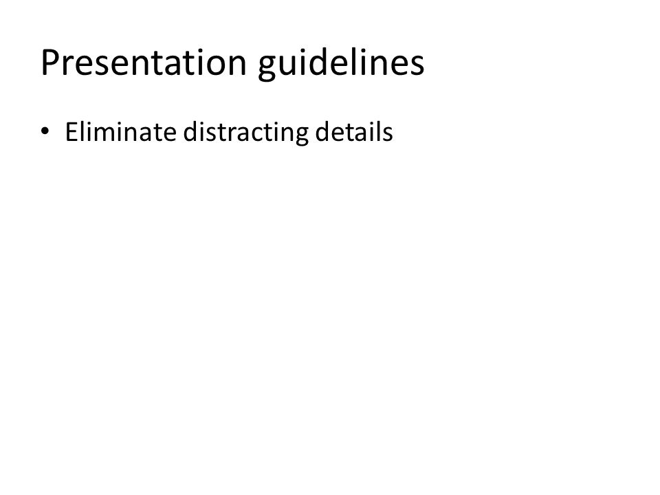Presentation guidelines Eliminate distracting details