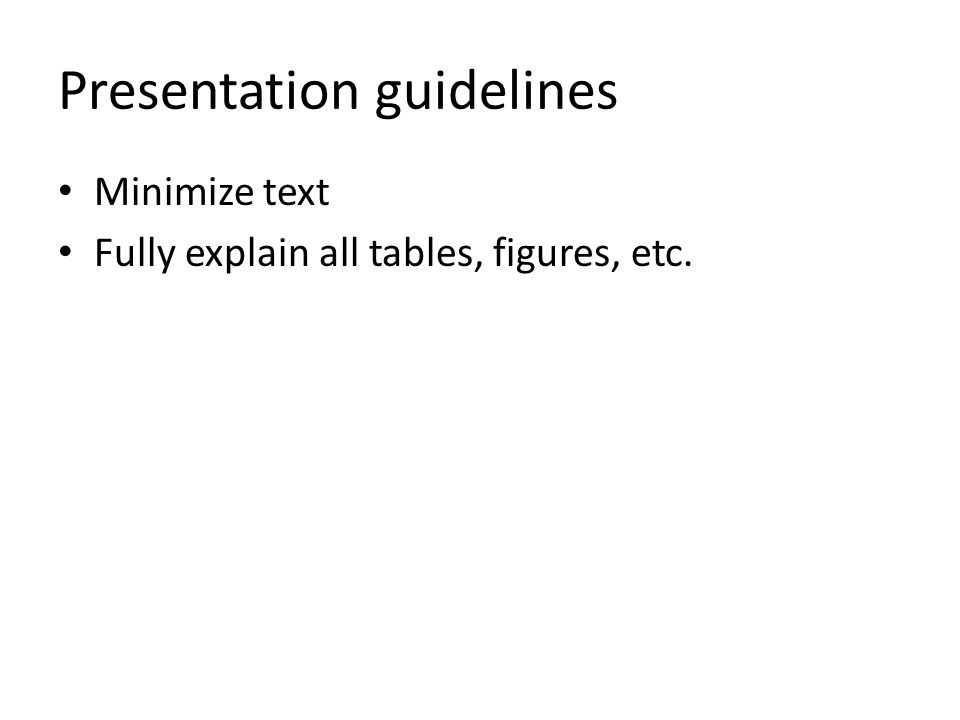 Presentation guidelines Minimize text Fully explain all tables, figures, etc.