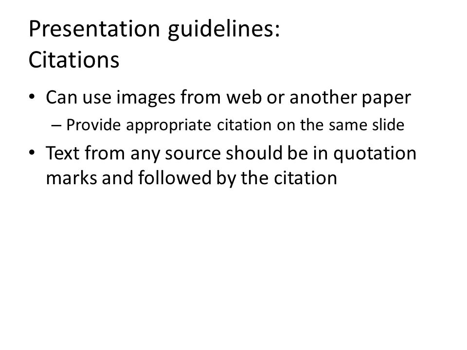 Presentation guidelines: Citations Can use images from web or another paper – Provide appropriate citation on the same slide Text from any source should be in quotation marks and followed by the citation