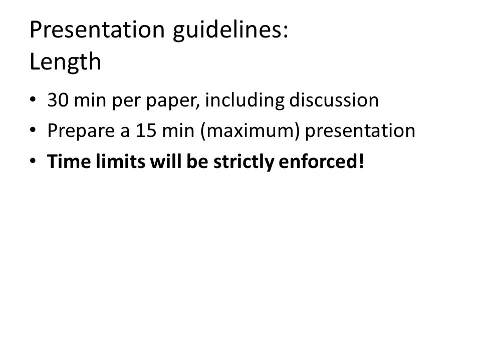 Presentation guidelines: Length 30 min per paper, including discussion Prepare a 15 min (maximum) presentation Time limits will be strictly enforced!
