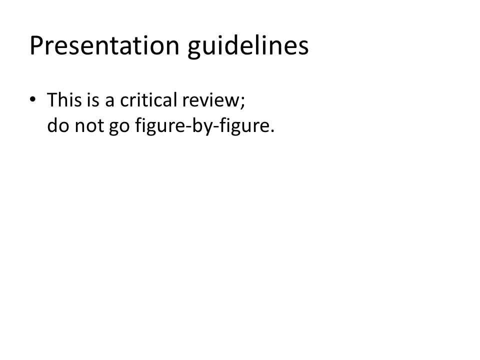 Presentation guidelines This is a critical review; do not go figure-by-figure.