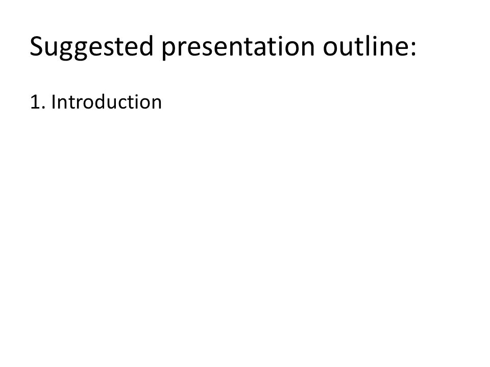 Suggested presentation outline: 1. Introduction