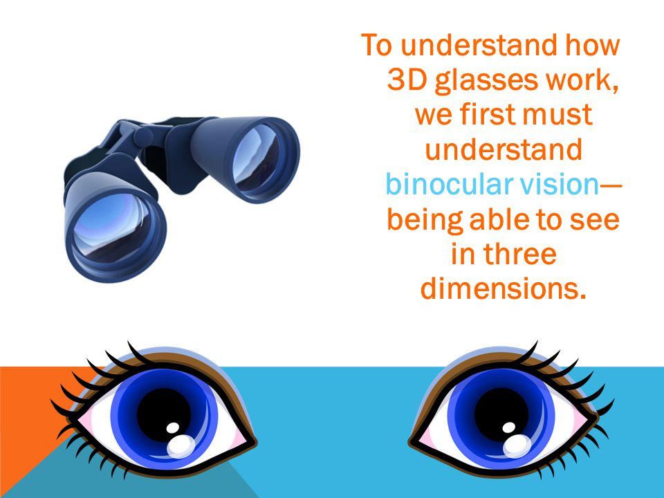 To understand how 3D glasses work, we first must understand binocular vision— being able to see in three dimensions.