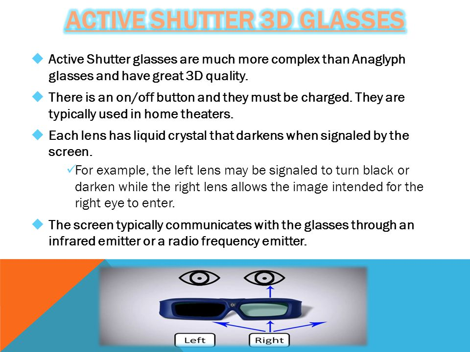  Active Shutter glasses are much more complex than Anaglyph glasses and have great 3D quality.  There is an on/off button and they must be charged.