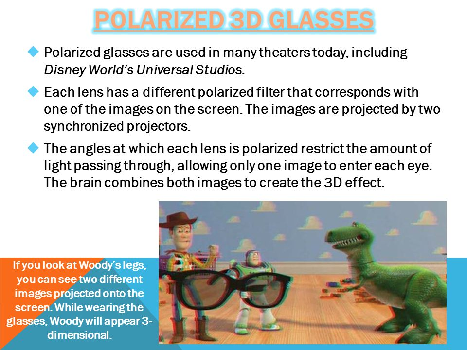  Polarized glasses are used in many theaters today, including Disney World's Universal Studios.