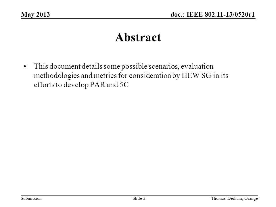 doc.: IEEE 802.11-13/0520r1 SubmissionSlide 2 Abstract This document details some possible scenarios, evaluation methodologies and metrics for consideration by HEW SG in its efforts to develop PAR and 5C Thomas Derham, Orange May 2013