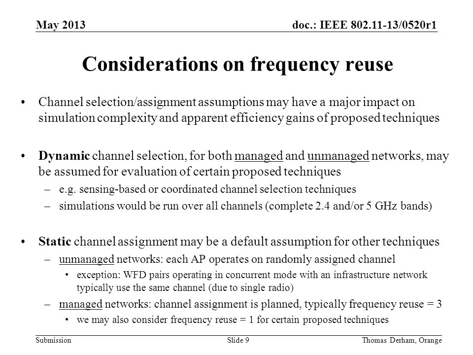 doc.: IEEE 802.11-13/0520r1 Submission Considerations on frequency reuse Slide 9Thomas Derham, Orange May 2013 Channel selection/assignment assumptions may have a major impact on simulation complexity and apparent efficiency gains of proposed techniques Dynamic channel selection, for both managed and unmanaged networks, may be assumed for evaluation of certain proposed techniques –e.g.