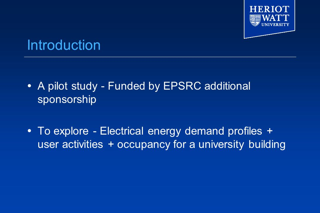 Introduction  A pilot study - Funded by EPSRC additional sponsorship  To explore - Electrical energy demand profiles + user activities + occupancy for a university building