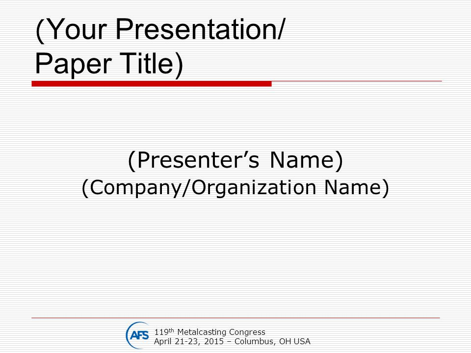 ( Your Presentation/ Paper Title) (Presenter's Name) (Company/Organization Name) 119 th Metalcasting Congress April 21-23, 2015 – Columbus, OH USA
