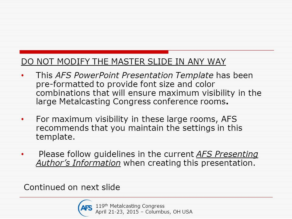 DO NOT MODIFY THE MASTER SLIDE IN ANY WAY This AFS PowerPoint Presentation Template has been pre-formatted to provide font size and color combinations that will ensure maximum visibility in the large Metalcasting Congress conference rooms.