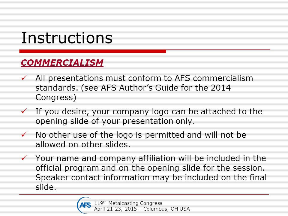 Instructions COMMERCIALISM All presentations must conform to AFS commercialism standards. (see AFS Author's Guide for the 2014 Congress) If you desire