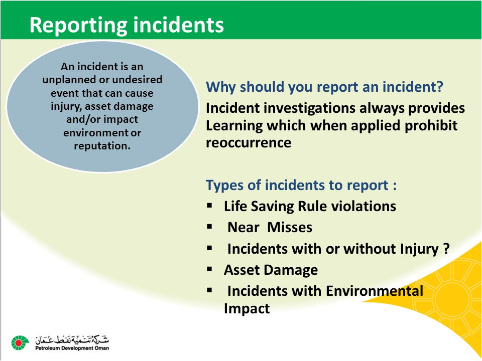 Reporting incidents Why should you report an incident? Incident investigations always provides Learning which when applied prohibit reoccurrence Types