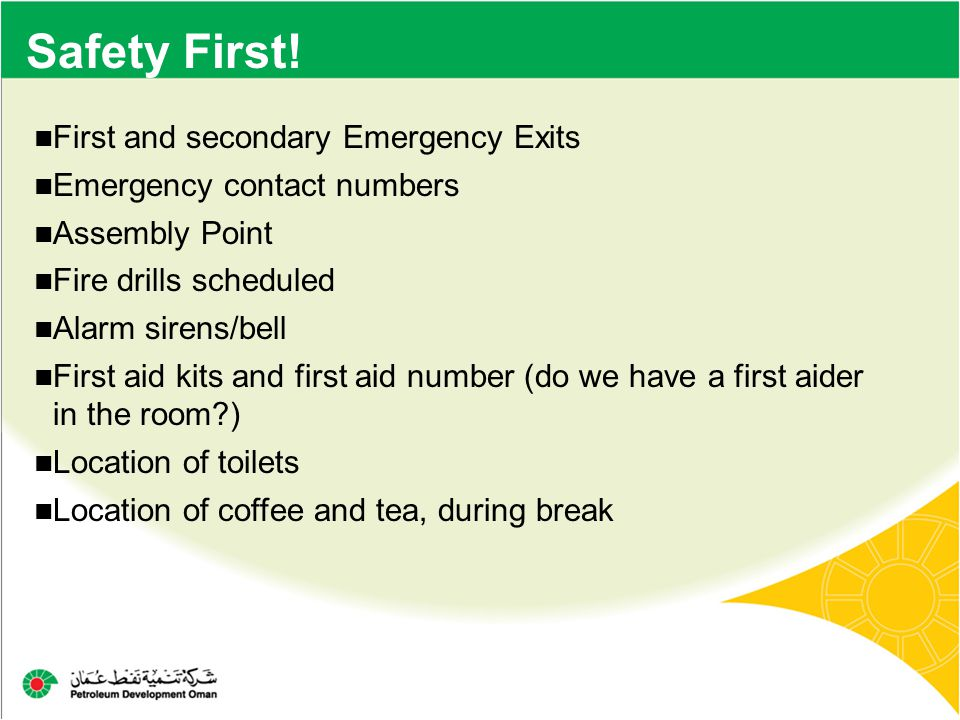 Safety First! First and secondary Emergency Exits Emergency contact numbers Assembly Point Fire drills scheduled Alarm sirens/bell First aid kits and