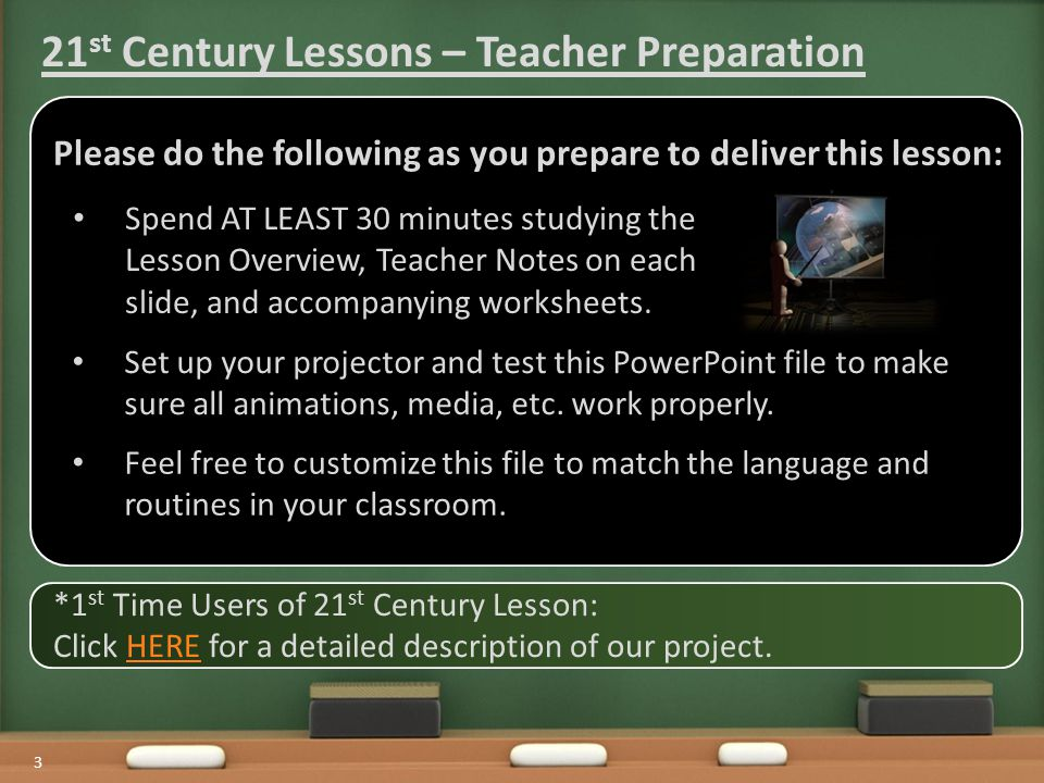3 *1 st Time Users of 21 st Century Lesson: Click HERE for a detailed description of our project.HERE 21 st Century Lessons – Teacher Preparation Spend AT LEAST 30 minutes studying the Lesson Overview, Teacher Notes on each slide, and accompanying worksheets.