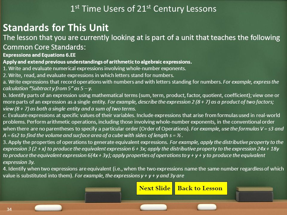34 1 st Time Users of 21 st Century Lessons The lesson that you are currently looking at is part of a unit that teaches the following Common Core Standards: Standards for This Unit Next SlideBack to Lesson Expressions and Equations 6.EE Apply and extend previous understandings of arithmetic to algebraic expressions.