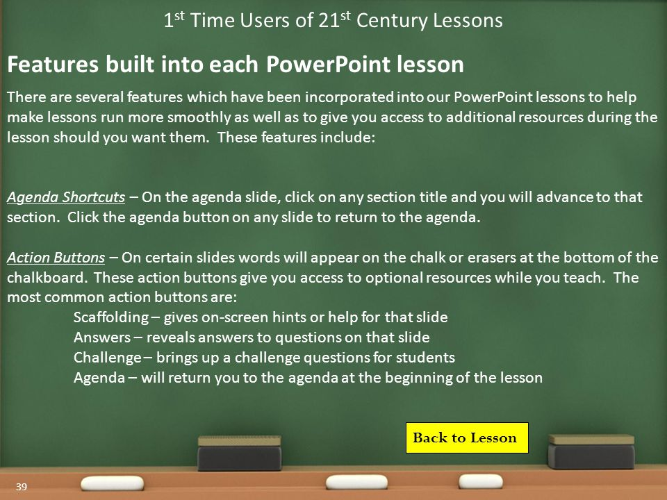 39 1 st Time Users of 21 st Century Lessons There are several features which have been incorporated into our PowerPoint lessons to help make lessons run more smoothly as well as to give you access to additional resources during the lesson should you want them.