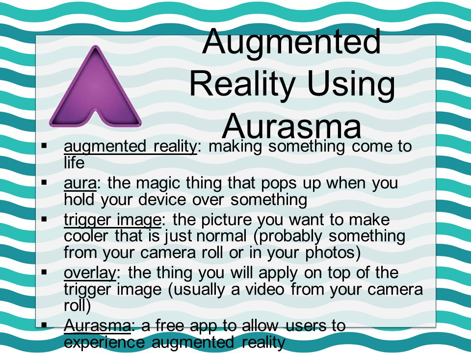  augmented reality: making something come to life  aura: the magic thing that pops up when you hold your device over something  trigger image: the