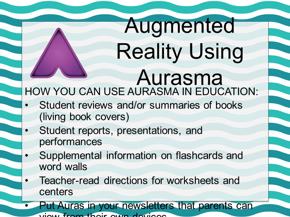 Augmented Reality Using Aurasma HOW YOU CAN USE AURASMA IN EDUCATION: Student reviews and/or summaries of books (living book covers) Student reports,