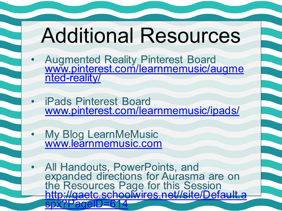 Additional Resources Augmented Reality Pinterest Board www.pinterest.com/learnmemusic/augme nted-reality/ www.pinterest.com/learnmemusic/augme nted-re