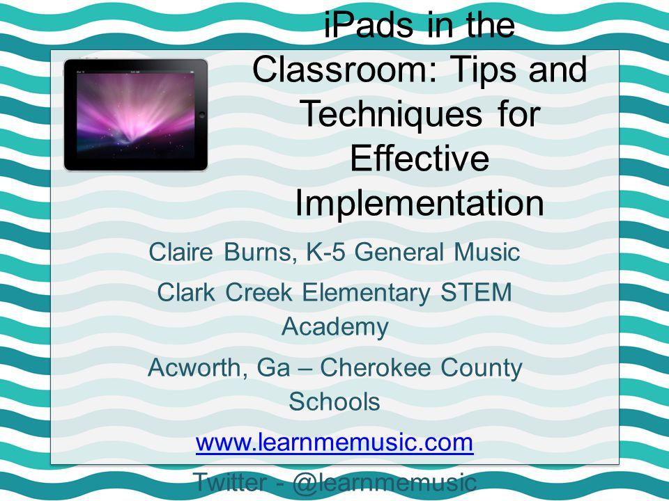 Claire Burns, K-5 General Music Clark Creek Elementary STEM Academy Acworth, Ga – Cherokee County Schools www.learnmemusic.com Twitter - @learnmemusic